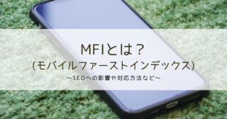 モバイルファーストインデックス(MFI)とは?SEOへの影響や対応方法など